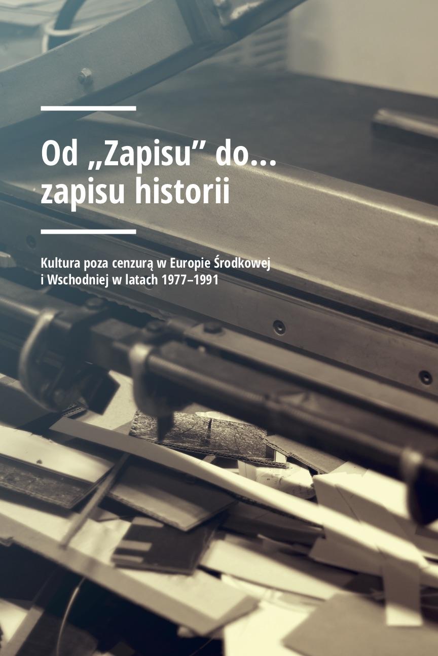 """Od """"Zapisu"""" do… zapisu historii.Kultura poza cenzurą w Europie Środkowej i Wschodniej w latach 1977–1991"""