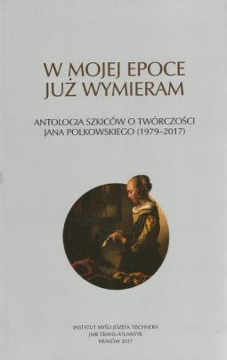 Okładka - W mojej epoce już wymieram. Antologia szkiców o twórczości Jana Polkowskiego (1979–2017)