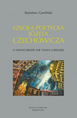 Okładka - Szkoła poetycka Józefa Czechowicza. O awangardzie (nie tylko) lubelskiej